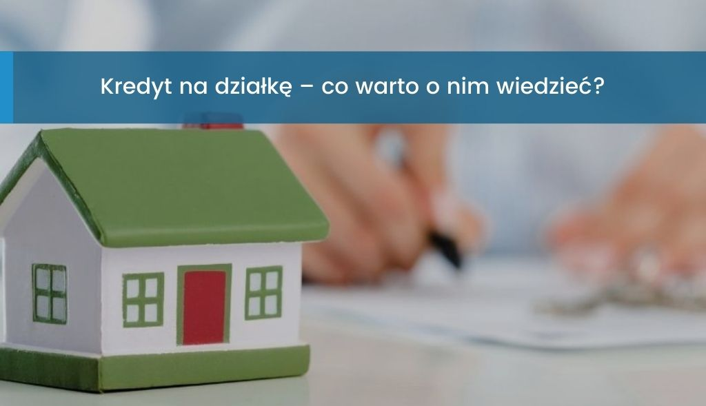 Kredyt na działkę co warto wiedzieć